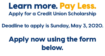 Learn more. Pay Less. Apply for a Credit Union Scholarship Deadline to apply is Sunday, May 3, 2020. Apply now using the form below.